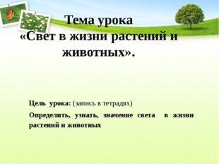 Тема урока «Свет в жизни растений и животных». Цель урока: (запись в тетрадях