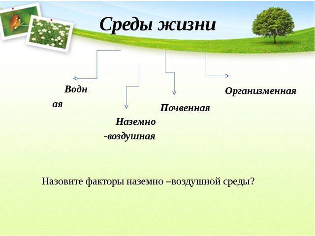 Среды жизни Водная Наземно -воздушная Почвенная Организменная Назовите фактор...