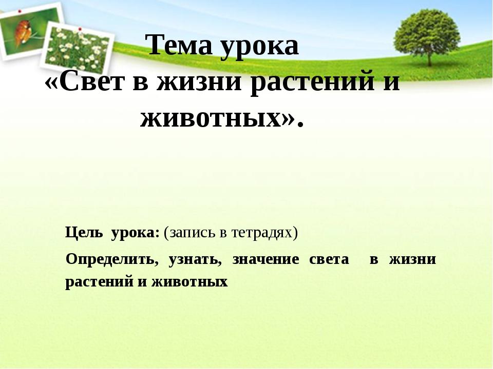 Тема урока «Свет в жизни растений и животных». Цель урока: (запись в тетрадях...