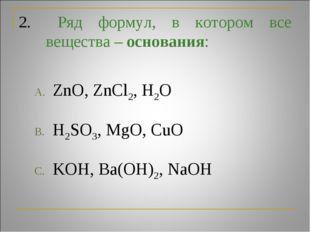 2. Ряд формул, в котором все вещества – основания: ZnO, ZnCl2, H2O H2SO3, Mg