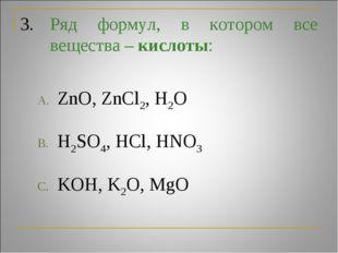 3.Ряд формул, в котором все вещества – кислоты: ZnO, ZnCl2, H2O H2SO4, HCl,