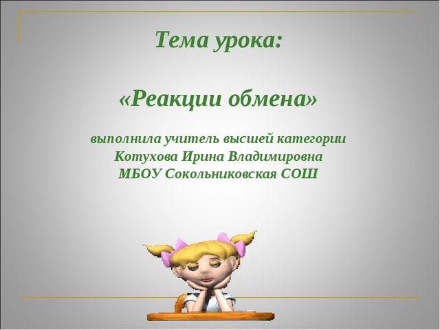 Тема урока: «Реакции обмена» выполнила учитель высшей категории Котухова Ирин...