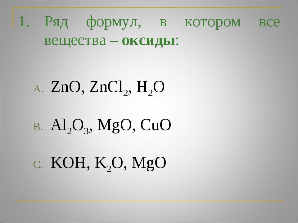 Ряд формул, в котором все вещества – оксиды: ZnO, ZnCl2, H2O Al2O3, MgO, CuO...