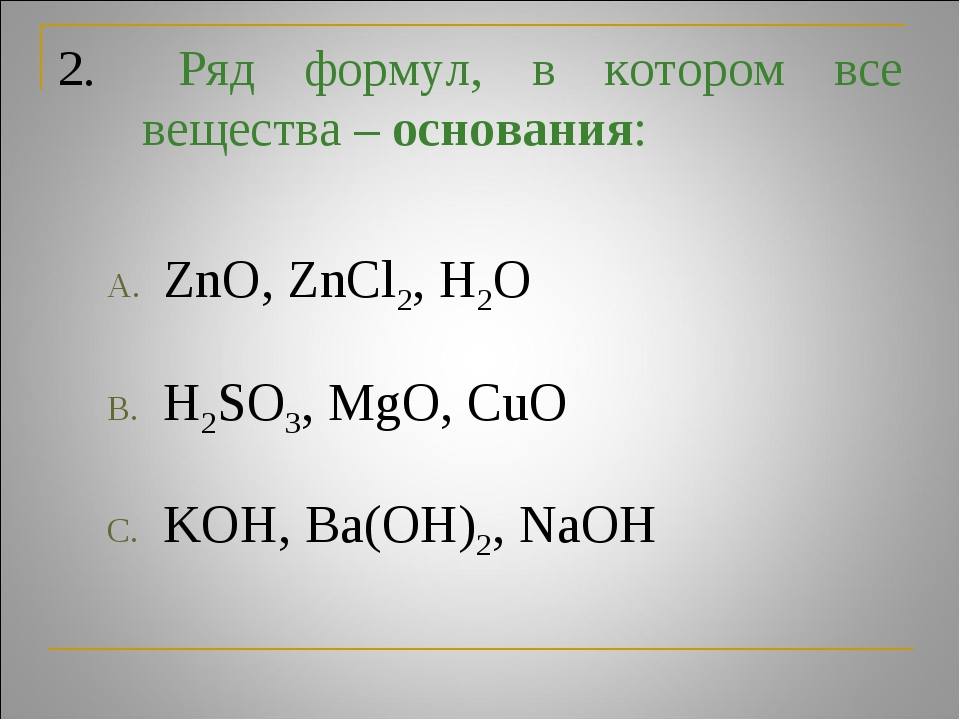 2. Ряд формул, в котором все вещества – основания: ZnO, ZnCl2, H2O H2SO3, Mg...