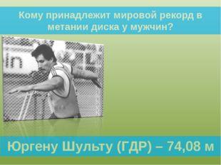 Кому принадлежит мировой рекорд в метании диска у мужчин? Юргену Шульту (ГДР)