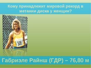 Габриэле Райнш (ГДР) – 76,80 м Кому принадлежит мировой рекорд в метании диск