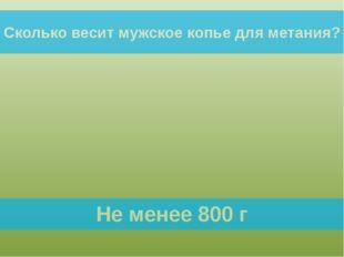 Сколько весит мужское копье для метания? Не менее 800 г