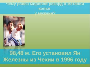 Чему равен мировой рекорд в метании копья у мужчин? 98,48 м. Его установил Ян