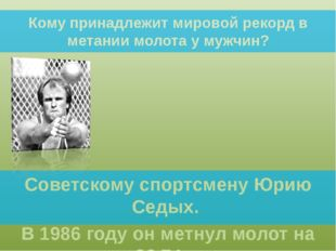 Кому принадлежит мировой рекорд в метании молота у мужчин? Советскому спортсм