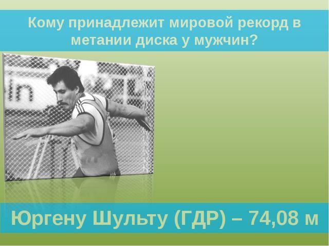 Кому принадлежит мировой рекорд в метании диска у мужчин? Юргену Шульту (ГДР)...
