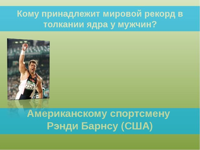 Кому принадлежит мировой рекорд в толкании ядра у мужчин? Американскому спорт...