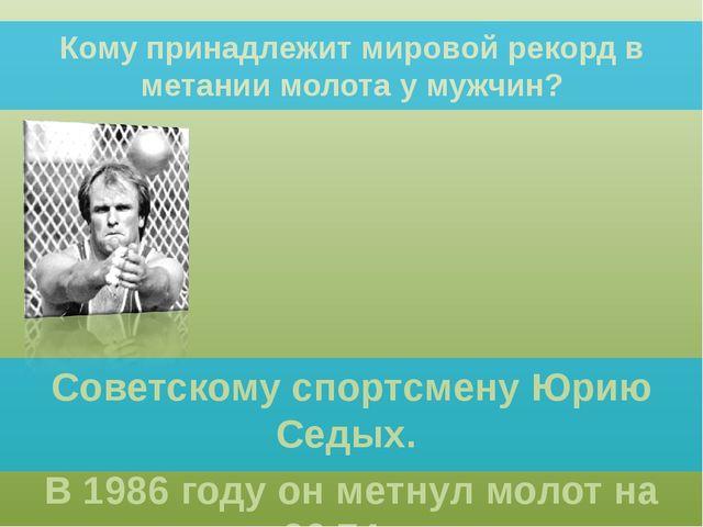 Кому принадлежит мировой рекорд в метании молота у мужчин? Советскому спортсм...