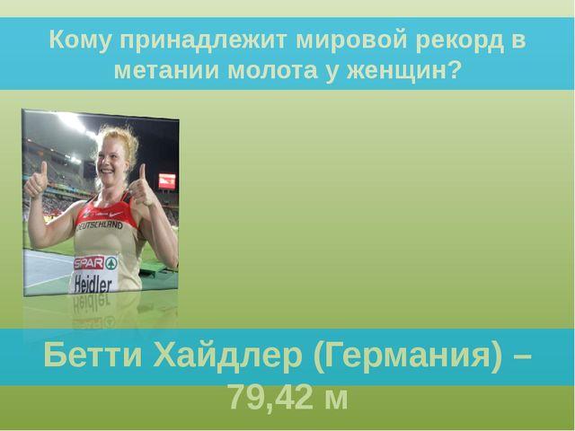 Бетти Хайдлер (Германия) – 79,42 м Кому принадлежит мировой рекорд в метании...