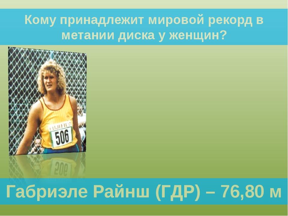 Габриэле Райнш (ГДР) – 76,80 м Кому принадлежит мировой рекорд в метании диск...