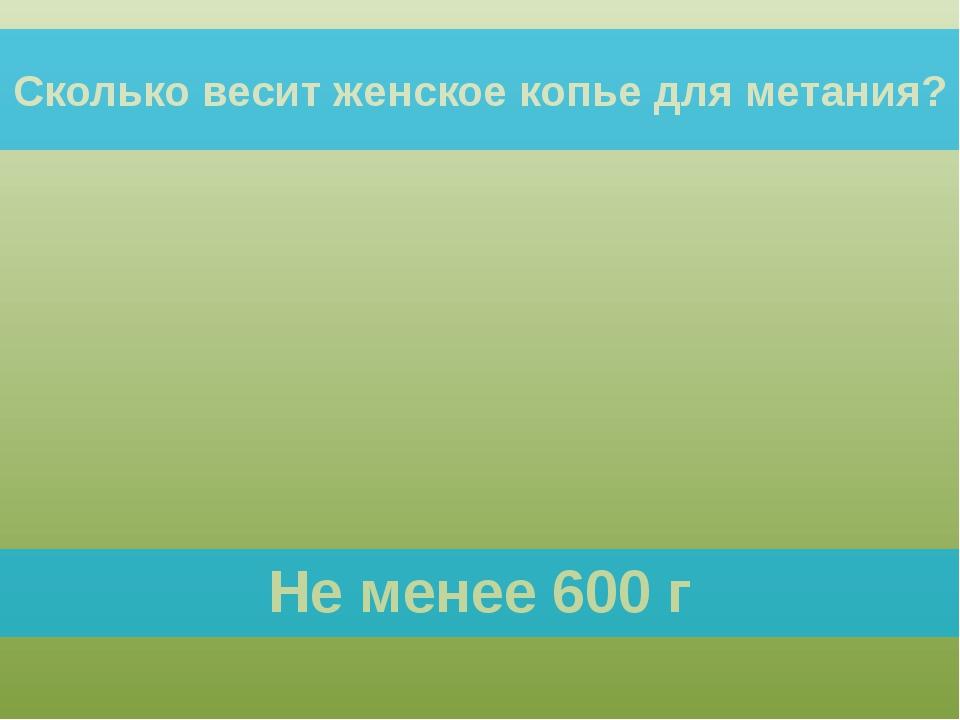 Не менее 600 г Сколько весит женское копье для метания?