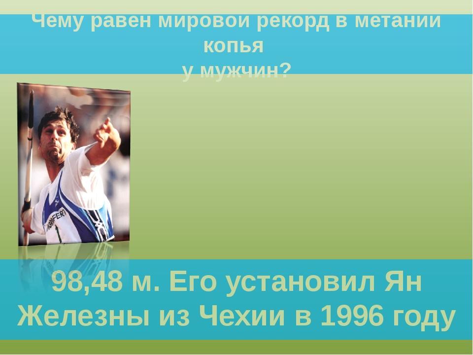 Чему равен мировой рекорд в метании копья у мужчин? 98,48 м. Его установил Ян...