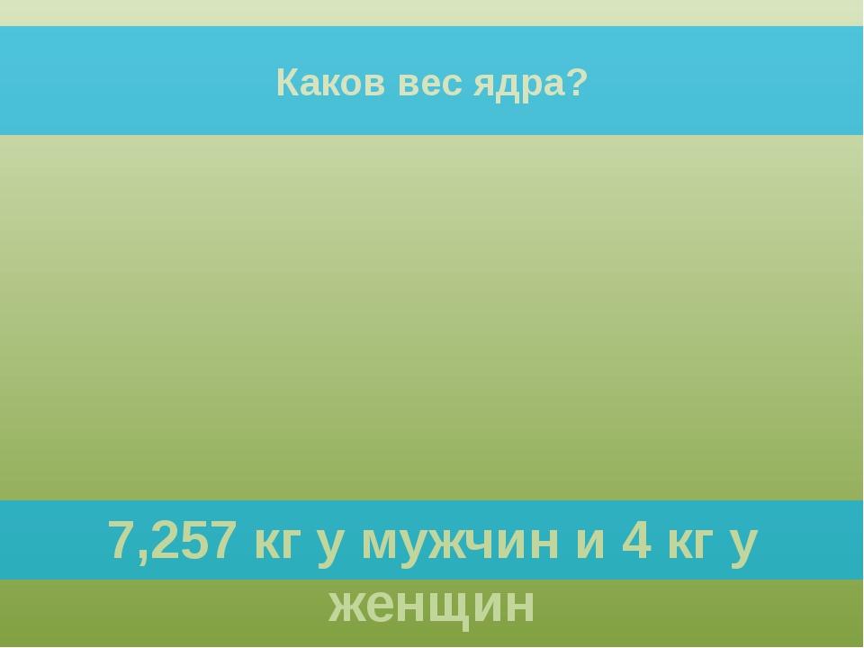 Каков вес ядра? 7,257 кг у мужчин и 4 кг у женщин