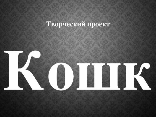 Творческий проект Кошка Выполнила ученица 4 а класса МБОУ СОШ с.Чуваш-Кубово...