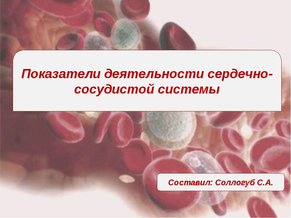 Показатели деятельности сердечно-сосудистой системы Составил: Соллогуб С.А.