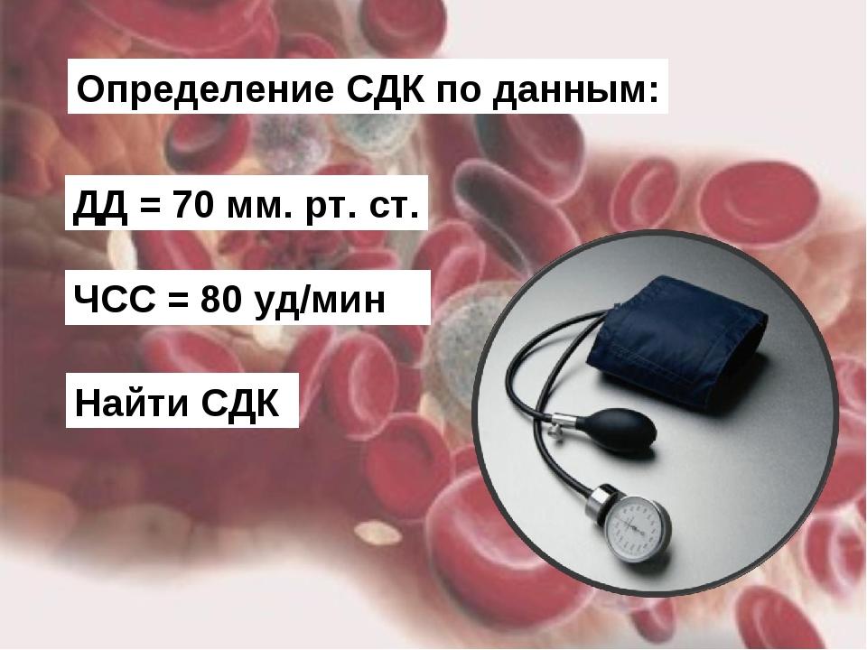 Определение CДК по данным: ДД = 70 мм. рт. ст. ЧСС = 80 уд/мин Найти СДК