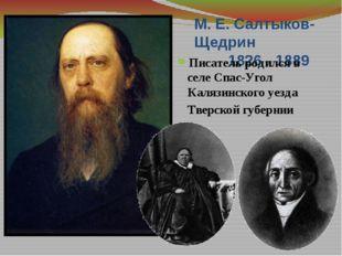 М. Е. Салтыков-Щедрин 1826 - 1889 Писатель родился в селе Спас-Угол Калязинск