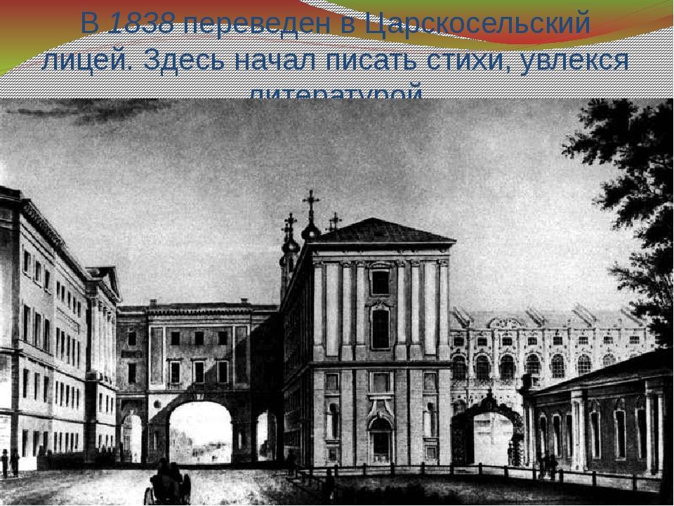 В 1838 переведен в Царскосельский лицей. Здесь начал писать стихи, увлекся ли...