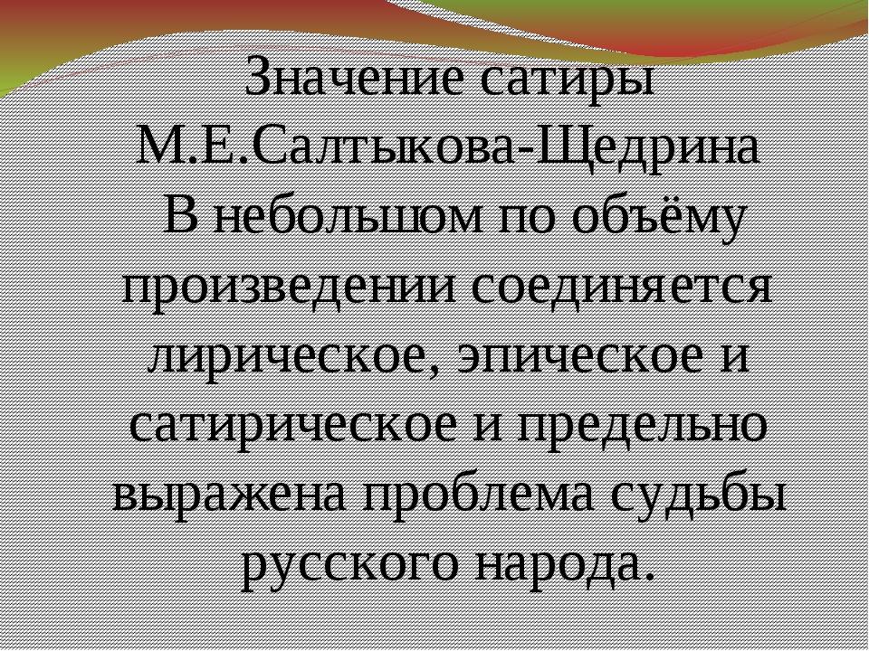Значение сатиры М.Е.Салтыкова-Щедрина В небольшом по объёму произведении сое...