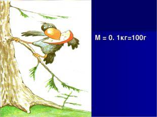 M = 0. 1кг=100г