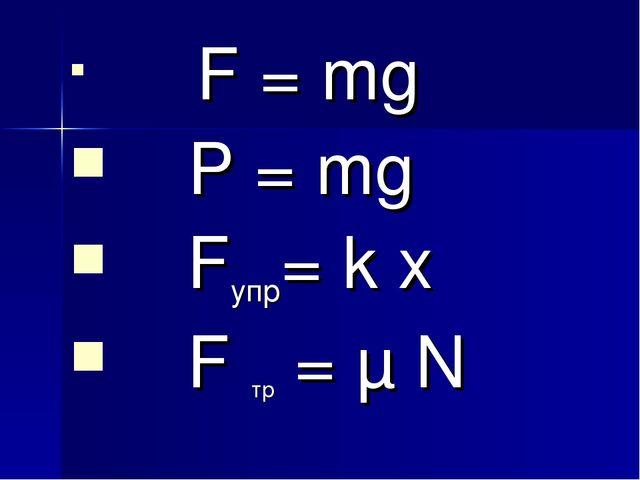 F = mg P = mg Fупр= k x F тр = μ N