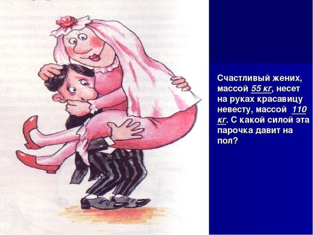 Счастливый жених, массой 55 кг, несет на руках красавицу невесту, массой 110...