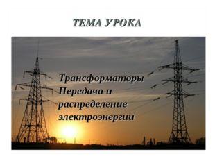 ТЕМА УРОКА Трансформаторы Передача и распределение электроэнергии