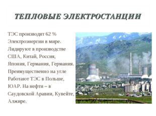 ТЕПЛОВЫЕ ЭЛЕКТРОСТАНЦИИ ТЭС производят 62 % Электроэнергии в мире. Лидируют в