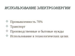 ИСПОЛЬЗОВАНИЕ ЭЛЕКТРОЭНЕРГИИ Промышленность 70% Транспорт Производственные и