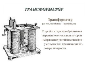 ТРАНСФОРМАТОР Трансформатор (от лат. transformo – пребразую) Устройство для п