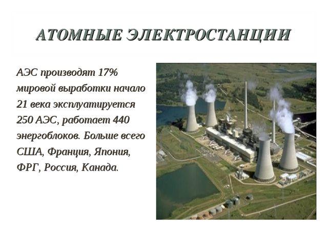 АТОМНЫЕ ЭЛЕКТРОСТАНЦИИ АЭС производят 17% мировой выработки начало 21 века эк...