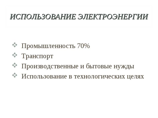 ИСПОЛЬЗОВАНИЕ ЭЛЕКТРОЭНЕРГИИ Промышленность 70% Транспорт Производственные и...