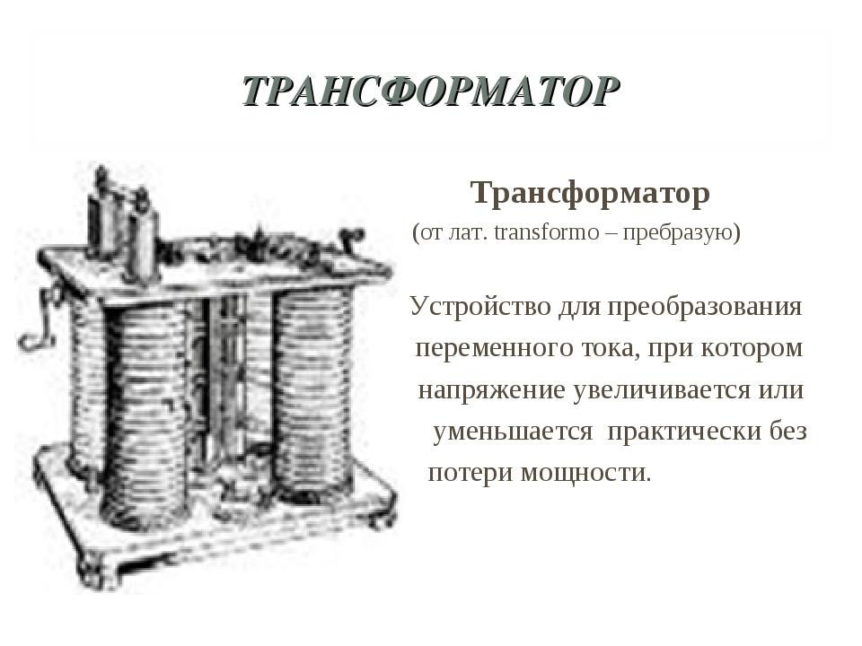 ТРАНСФОРМАТОР Трансформатор (от лат. transformo – пребразую) Устройство для п...