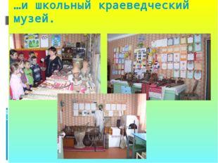 …и школьный краеведческий музей.