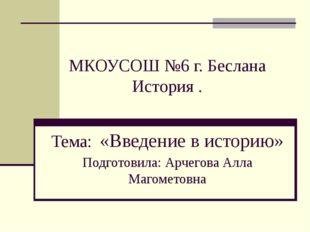 МКОУСОШ №6 г. Беслана История . Тема: «Введение в историю» Подготовила: Арче