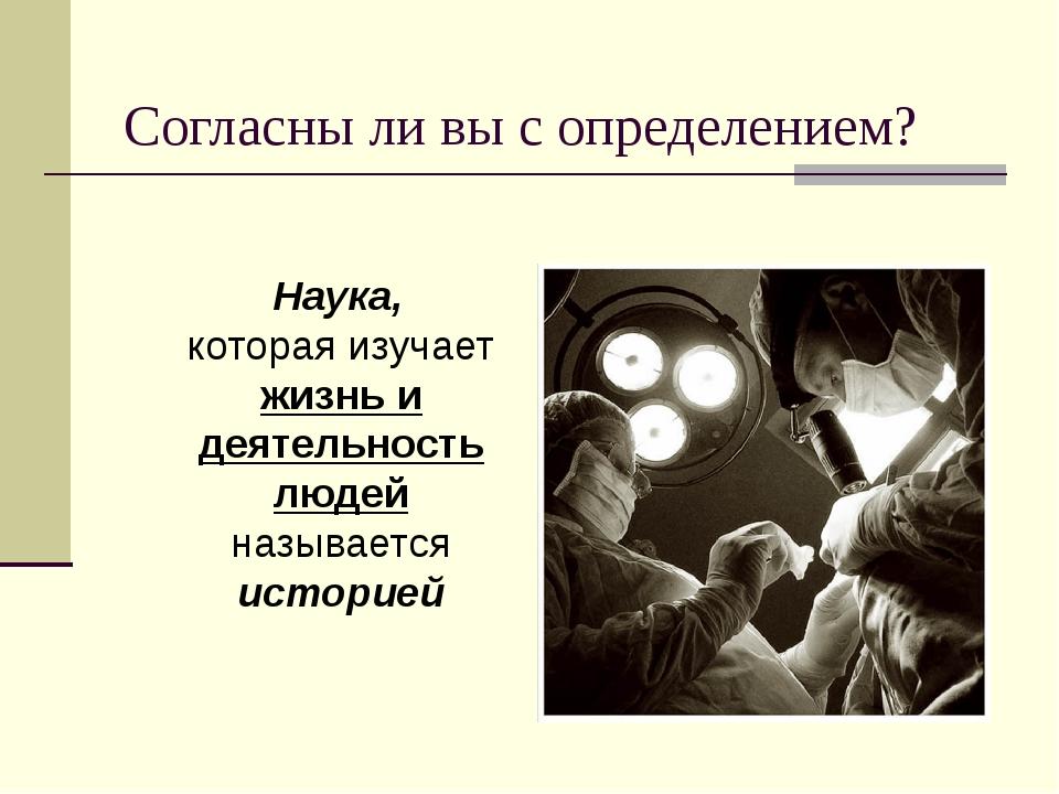 Согласны ли вы с определением? Наука, которая изучает жизнь и деятельность лю...