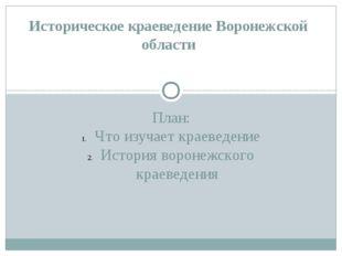 План: Что изучает краеведение История воронежского краеведения Историческое к