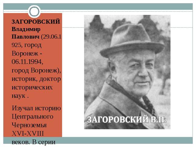 ЗАГОРОВСКИЙ Владимир Павлович(29.06.1925, город Воронеж - 06.11.1994, город...