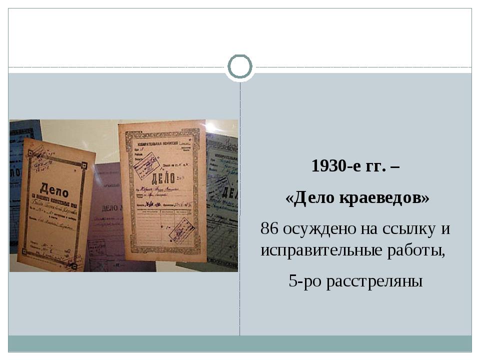 1930-е гг. – «Дело краеведов» 86 осуждено на ссылку и исправительные работы,...