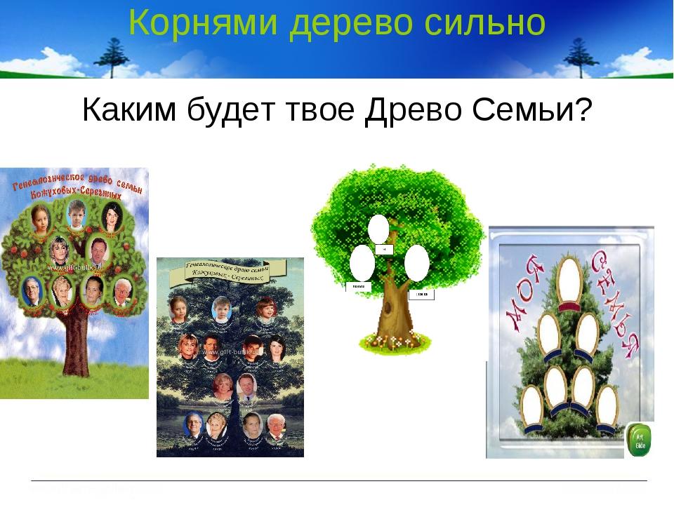 Корнями дерево сильно Каким будет твое Древо Семьи?