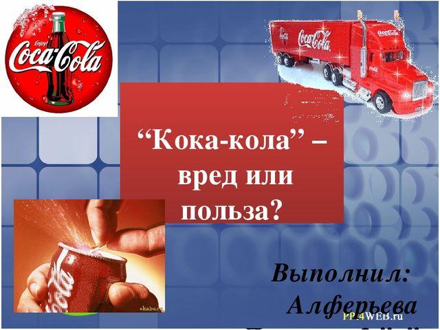 """""""Кока-кола"""" – вред или польза?  Выполнил: Алферьева Даниила 2 """"а"""" Руководи..."""