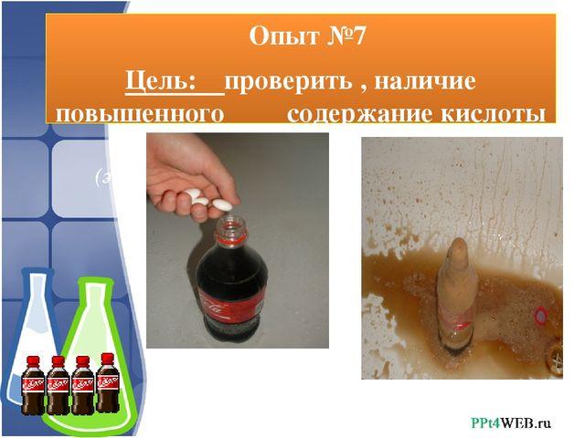 Опыт №7 Цель: проверить , наличие повышенного содержание кислоты в Кока- кол...