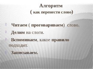 Алгоритм ( как перенести слово) Читаем ( проговариваем) слово. Делим на слоги