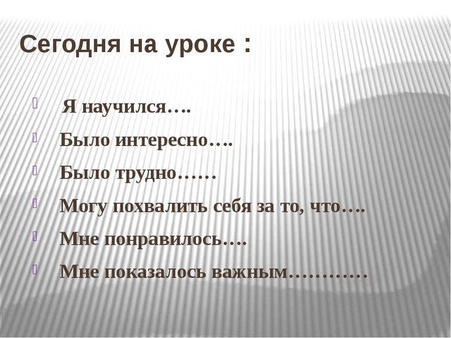 Сегодня на уроке : Я научился…. Было интересно…. Было трудно…… Могу похвалить...