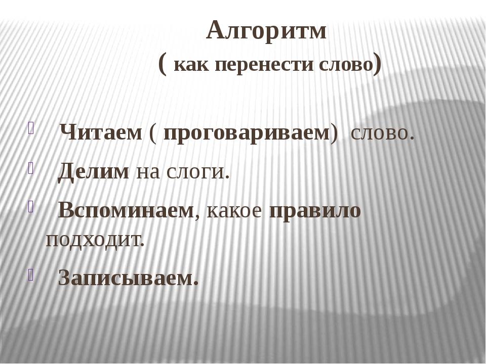 Алгоритм ( как перенести слово) Читаем ( проговариваем) слово. Делим на слоги...
