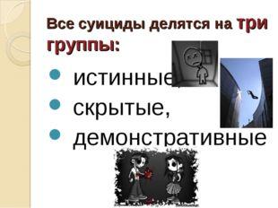 Все суициды делятся на три группы: истинные, скрытые, демонстративные